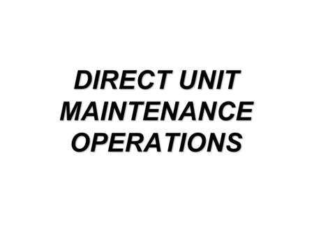 DIRECT UNIT MAINTENANCE OPERATIONS. 2 Maintenance is a command responsibility! Commanders, supervisors and leaders are responsible for continually evaluating.