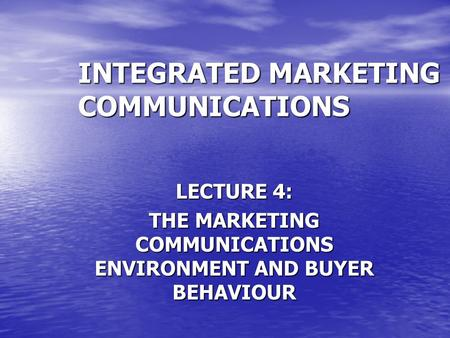 INTEGRATED MARKETING COMMUNICATIONS LECTURE 4: THE MARKETING COMMUNICATIONS ENVIRONMENT AND BUYER BEHAVIOUR.