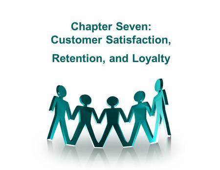 Chapter Seven: Customer Satisfaction, Retention, and Loyalty.