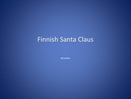 Finnish Santa Claus By Eveliina. Santa Claus Santa Claus lives with Mrs. Claus and reindeer in Korvatunturi in Rovaniemi. He comes to give presents to.