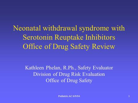 Pediatric AC 6/9/041 Neonatal withdrawal syndrome with Serotonin Reuptake Inhibitors Office of Drug Safety Review Kathleen Phelan, R.Ph., Safety Evaluator.