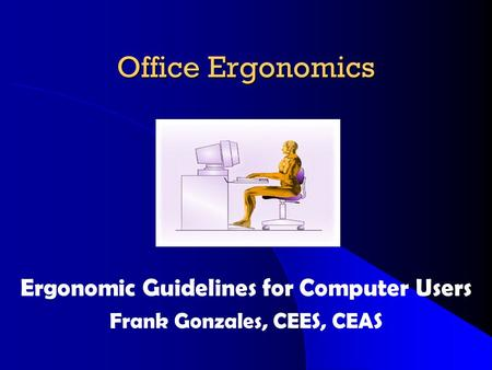 Office Ergonomics Ergonomic Guidelines for Computer Users Frank Gonzales, CEES, CEAS.