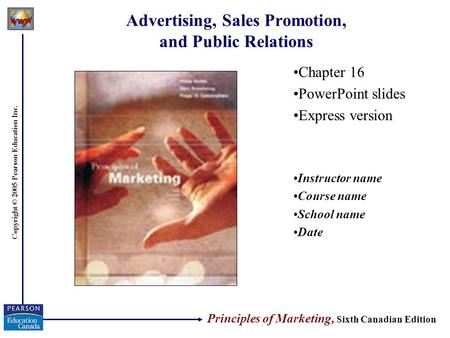 Copyright © 2005 Pearson Education Inc. Advertising, Sales Promotion, and Public Relations Chapter 16 PowerPoint slides Express version Instructor name.