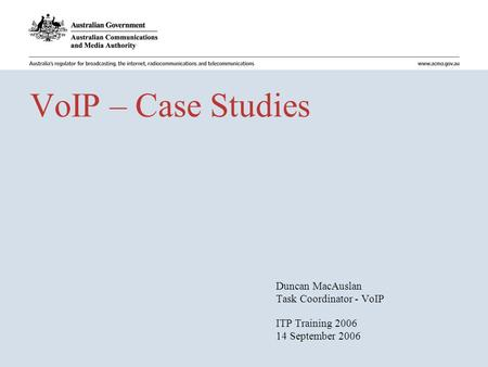 VoIP – Case Studies Duncan MacAuslan Task Coordinator - VoIP ITP Training 2006 14 September 2006.
