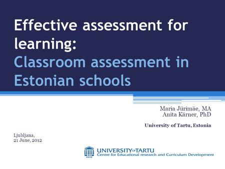 Effective assessment for learning: Classroom assessment in Estonian schools Maria Jürimäe, MA Anita Kärner, PhD University of Tartu, Estonia Ljubljana,