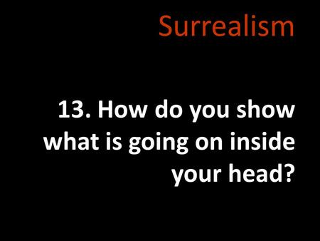 Surrealism 13. How do you show what is going on inside your head?