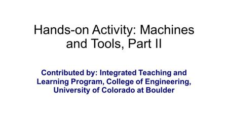 Hands-on Activity: Machines and Tools, Part II Contributed by: Integrated Teaching and Learning Program, College of Engineering, University of Colorado.