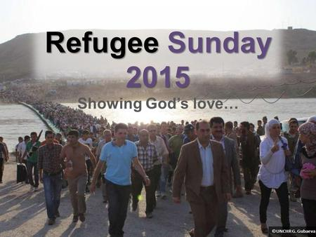 Refugee Sunday 2015 Refugee Sunday 2015 Showing God's love… ©UNCHR G. Gubaeva.