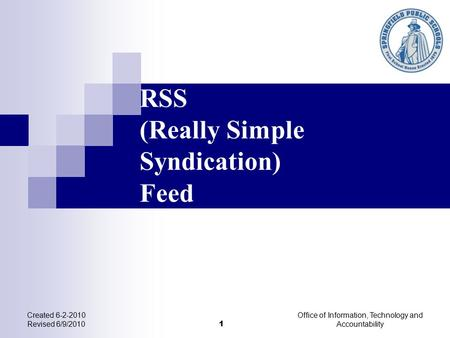 RSS (Really Simple Syndication) Feed Created 6-2-2010 Revised 6/9/2010 1 Office of Information, Technology and Accountability.
