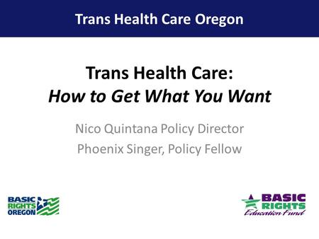 Trans Health Care: How to Get What You Want Nico Quintana Policy Director Phoenix Singer, Policy Fellow Trans Health Care Oregon.