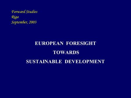 Forward Studies Riga September, 2003 EUROPEAN FORESIGHT TOWARDS SUSTAINABLE DEVELOPMENT.