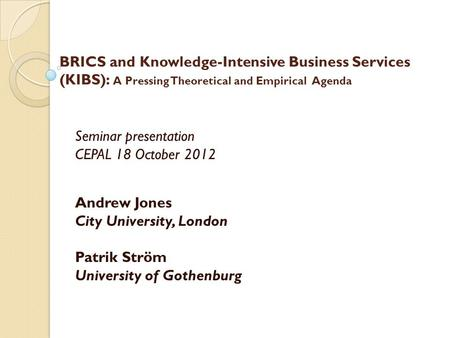 BRICS and Knowledge-Intensive Business Services (KIBS): A Pressing Theoretical and Empirical Agenda Seminar presentation CEPAL 18 October 2012 Andrew Jones.