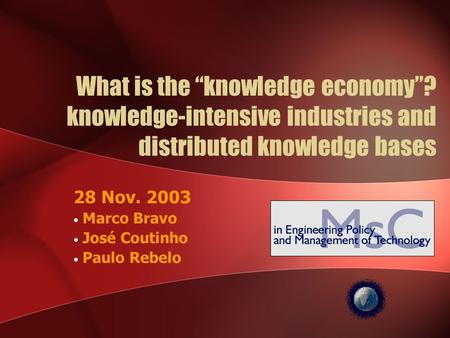 "What is the ""knowledge economy""? knowledge-intensive industries and distributed knowledge bases 28 Nov. 2003 Marco Bravo José Coutinho Paulo Rebelo."