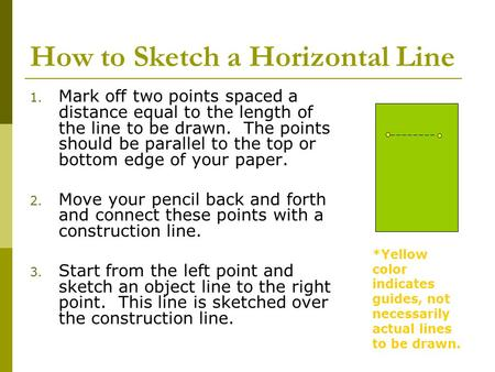 How to Sketch a Horizontal Line 1. Mark off two points spaced a distance equal to the length of the line to be drawn. The points should be parallel to.