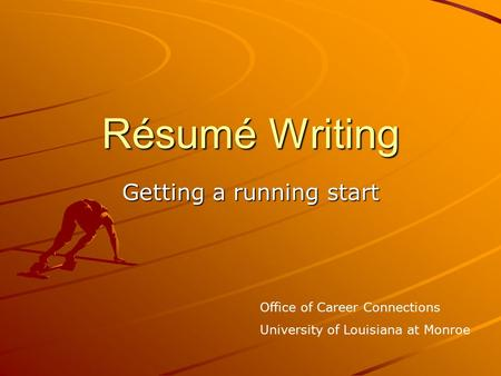Résumé Writing Getting a running start Office of Career Connections University of Louisiana at Monroe.