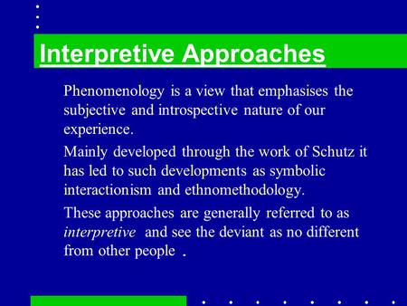 Phenomenology is a view that emphasises the subjective and introspective nature of our experience. Mainly developed through the work of Schutz it has led.