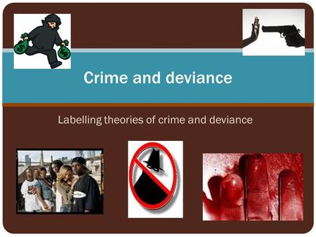 Labelling theories of crime and deviance Crime and deviance.
