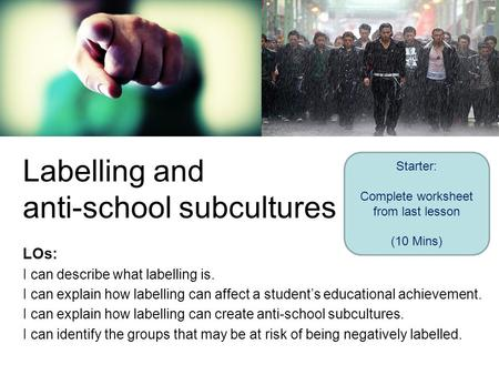 Labelling and anti-school subcultures LOs: I can describe what labelling is. I can explain how labelling can affect a student's educational achievement.