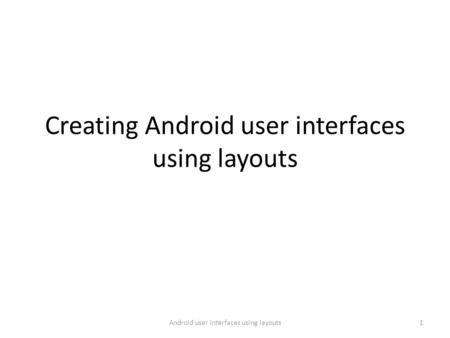 Creating Android user interfaces using layouts 1Android user interfaces using layouts.