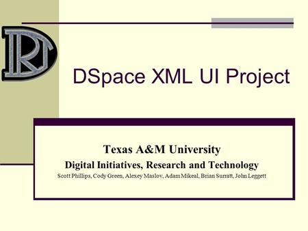 DSpace XML UI Project Texas A&M University Digital Initiatives, Research and Technology Scott Phillips, Cody Green, Alexey Maslov, Adam Mikeal, Brian Surratt,