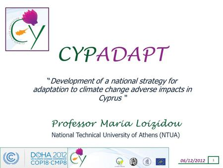 "06/12/2012 1 CYPADAPT ""Development of a national strategy for adaptation to climate change adverse impacts in Cyprus "" Professor Maria Loizidou National."