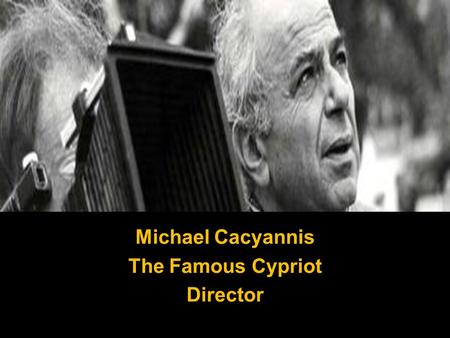 Michael Cacyannis The Famous Cypriot Director. Born on 11 June 1921, in Limassol, Cyprus.