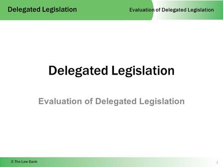 Evaluation of Delegated Legislation Delegated Legislation © The Law Bank Delegated Legislation Evaluation of Delegated Legislation 1.