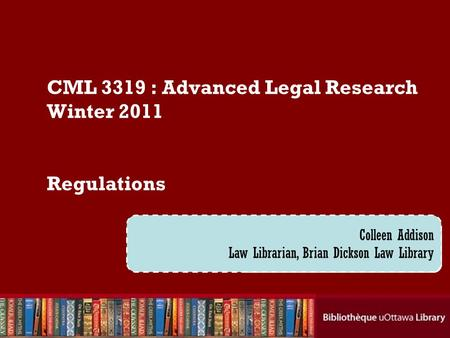 Cecilia Tellis, Law Librarian Brian Dickson Law Library CML 3319 : Advanced Legal Research Winter 2011 Regulations Colleen Addison Law Librarian, Brian.