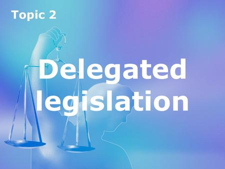 Topic 2 Delegated legislation Topic 2 Delegated legislation.
