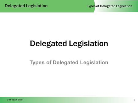 Types of Delegated Legislation Delegated Legislation © The Law Bank Delegated Legislation Types of Delegated Legislation 1.