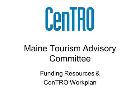 Maine Tourism Advisory Committee Funding Resources & CenTRO Workplan.