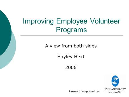 Improving Employee Volunteer Programs A view from both sides Hayley Hext 2006 Research supported by: