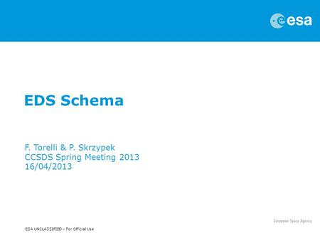 ESA UNCLASSIFIED – For Official Use EDS Schema F. Torelli & P. Skrzypek CCSDS Spring Meeting 2013 16/04/2013.