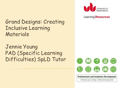 Grand Designs: Creating Inclusive Learning Materials Jennie Young PAD (Specific Learning Difficulties) SpLD Tutor.