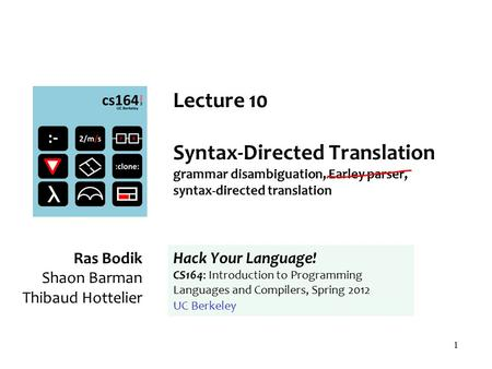 1 Lecture 10 Syntax-Directed Translation grammar disambiguation, Earley parser, syntax-directed translation Ras Bodik Shaon Barman Thibaud Hottelier Hack.