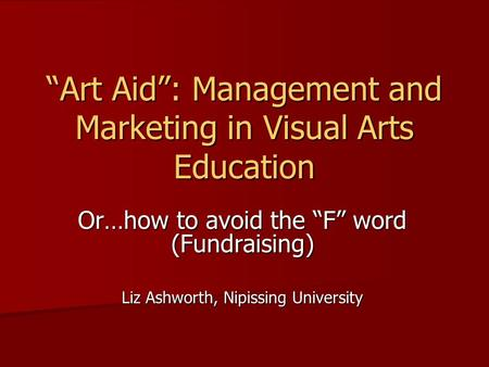 """Art Aid"": Management and Marketing in Visual Arts Education Or…how to avoid the ""F"" word (Fundraising) Liz Ashworth, Nipissing University."