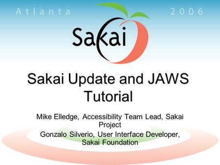 Sakai Update and JAWS Tutorial Mike Elledge, Accessibility Team Lead, Sakai Project Gonzalo Silverio, User Interface Developer, Sakai Foundation.