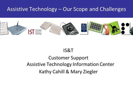 IS&T Customer Support Assistive Technology Information Center Kathy Cahill & Mary Ziegler Assistive Technology – Our Scope and Challenges.
