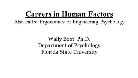 Careers in Human Factors Also called Ergonomics or Engineering Psychology Wally Boot, Ph.D. Department of Psychology Florida State University.