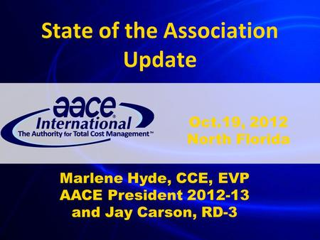 State of the Association Update Marlene Hyde, CCE, EVP AACE President 2012-13 and Jay Carson, RD-3 Oct.19, 2012 North Florida.