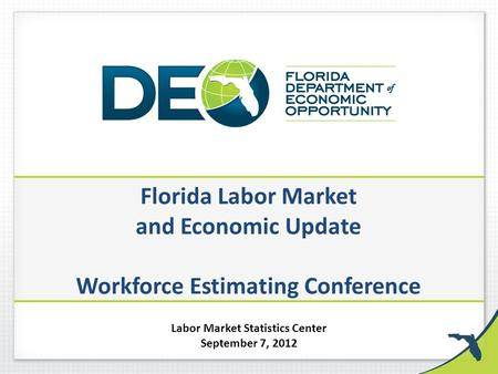 Florida Labor Market and Economic Update Workforce Estimating Conference Labor Market Statistics Center September 7, 2012.