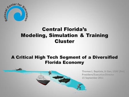 Central Florida's Modeling, Simulation & Training Cluster A Critical High Tech Segment of a Diversified Florida Economy Thomas L. Baptiste, Lt Gen, USAF.