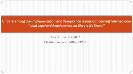 "Alex Krouse, JD, MHA Christine Wernert, MBA, CPMA Understanding the Implementation and Compliance Issues Concerning Telemedicine "" What Legal and Regulatory."