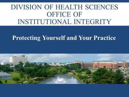 DIVISION OF HEALTH SCIENCES OFFICE OF INSTITUTIONAL INTEGRITY Protecting Yourself and Your Practice.