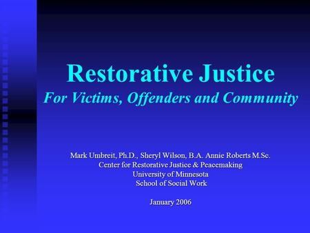 Restorative Justice For Victims, Offenders and Community Mark Umbreit, Ph.D., Sheryl Wilson, B.A. Annie Roberts M.Sc. Center for Restorative Justice &