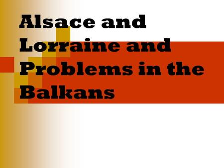 Alsace and Lorraine and Problems in the Balkans. Today we are learning Why the areas of Alsace and Lorraine were a cause of tension between Germany and.