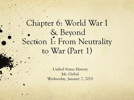 Chapter 6: World War I & Beyond Section 1: From Neutrality to War (Part 1) United States History Ms. Girbal Wednesday, January 7, 2015.