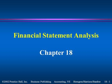 18 - 1 ©2002 Prentice Hall, Inc. Business Publishing Accounting, 5/E Horngren/Harrison/Bamber Financial Statement Analysis Chapter 18.