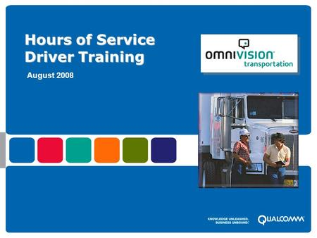 © 2008 QUALCOMM Incorporated. External presentation to (audience), prepared by QUALCOMM's (presenters name) – Month Day, 2008 Hours of Service Driver Training.