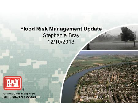 US Army Corps of Engineers BUILDING STRONG ® Flood Risk Management Update Stephanie Bray 12/10/2013.